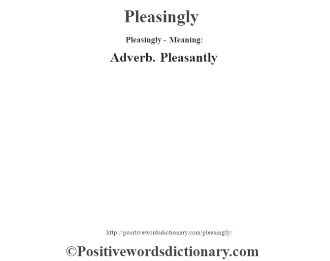 Pleasingly- Meaning: Adverb. Pleasantly