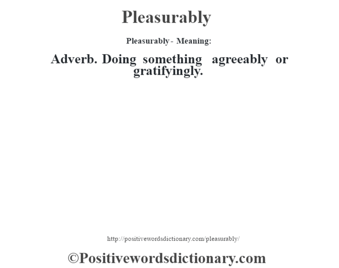 Pleasurably- Meaning: Adverb. Doing something agreeably or gratifyingly.