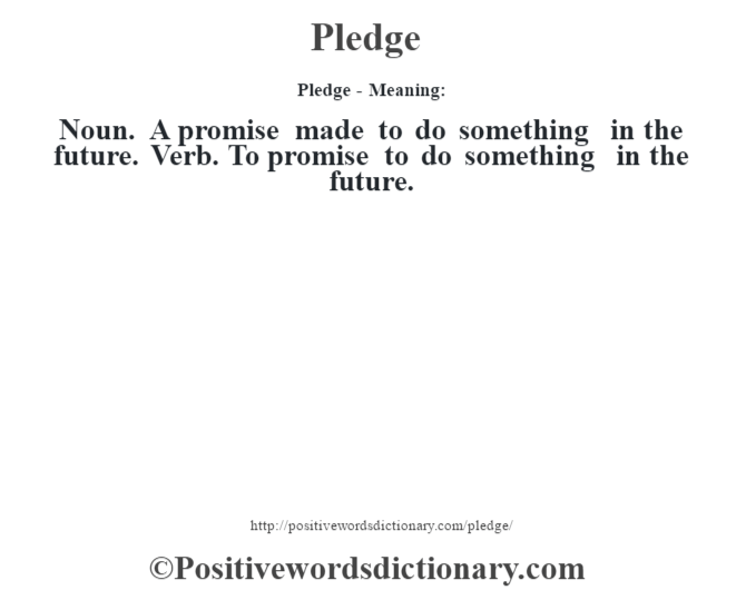 Pledge- Meaning: Noun. A promise made to do something in the future. Verb. To promise to do something in the future.
