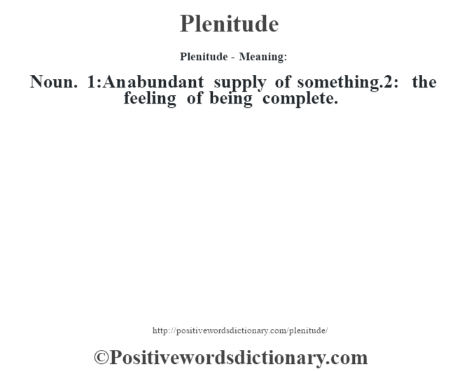 Plenitude- Meaning: Noun. 1:An abundant supply of something.2: the feeling of being complete.