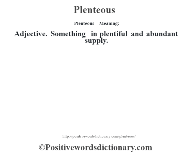 Plenteous- Meaning: Adjective. Something in plentiful and abundant supply.