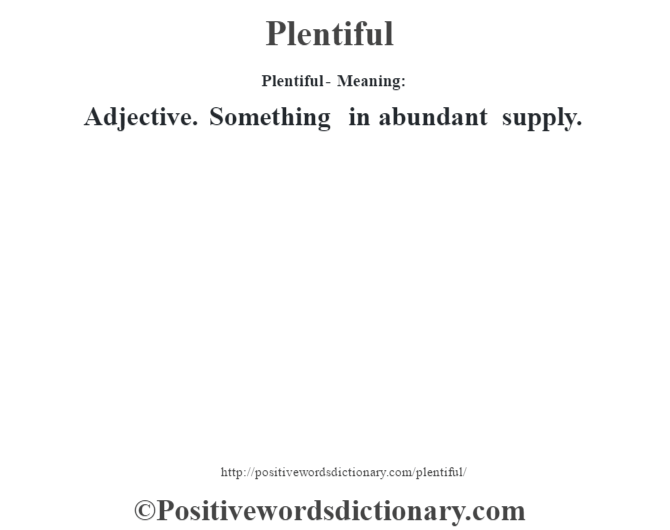 Plentiful- Meaning: Adjective. Something in abundant supply.