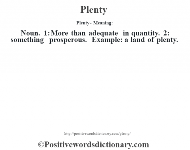 Plenty- Meaning: Noun. 1: More than adequate in quantity. 2: something prosperous. Example: a land of plenty.