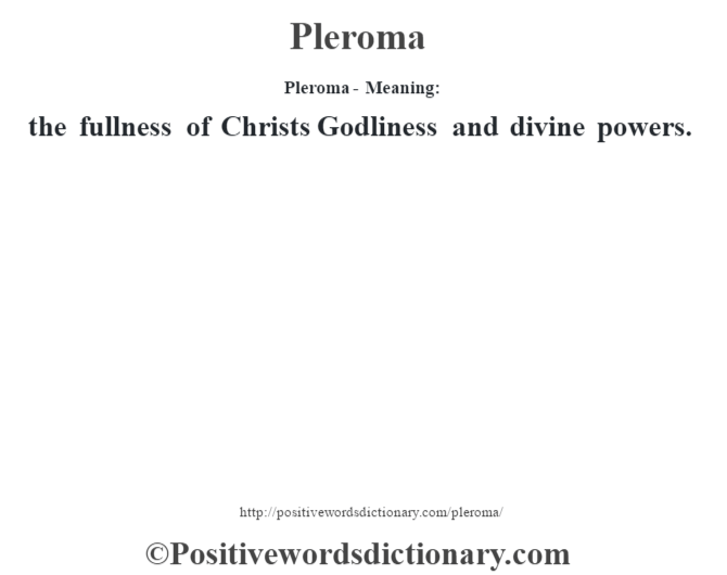 Pleroma- Meaning: the fullness of Christ's Godliness and divine powers.