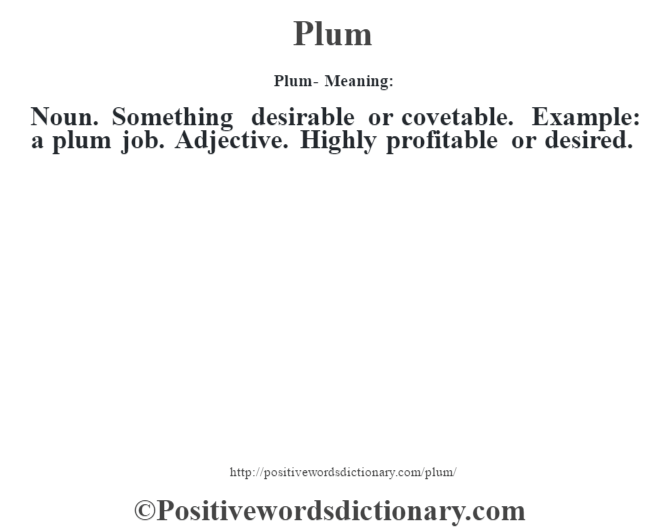 Plum- Meaning: Noun. Something desirable or covetable. Example: a plum job. Adjective. Highly profitable or desired.
