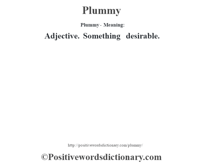 Plummy- Meaning: Adjective. Something desirable.
