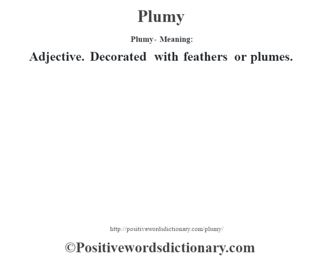 Plumy- Meaning: Adjective. Decorated with feathers or plumes.