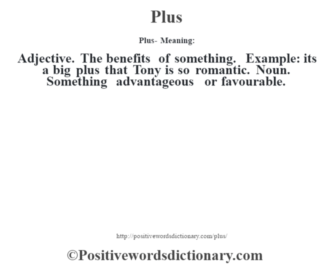 Plus- Meaning: Adjective. The benefits of something. Example: it's a big plus that Tony is so romantic. Noun. Something advantageous or favourable.