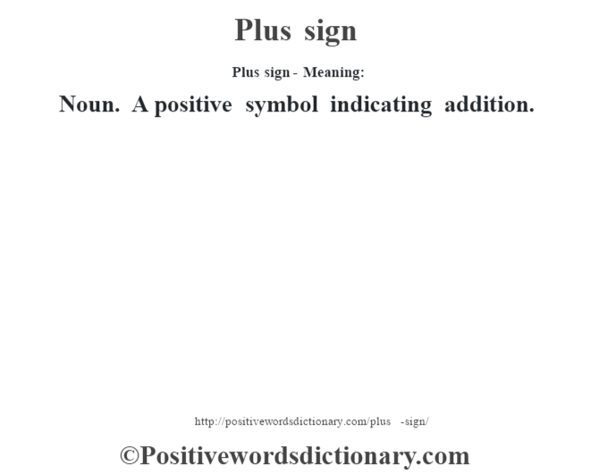 Plus sign- Meaning: Noun. A positive symbol indicating addition.