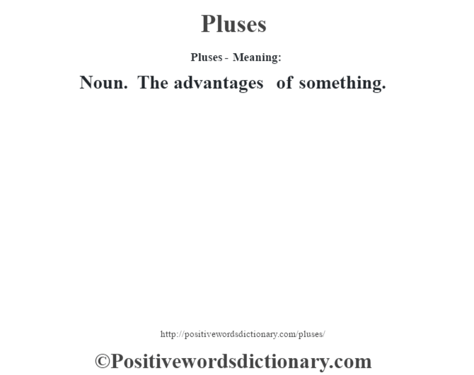 Pluses- Meaning: Noun. The advantages of something.