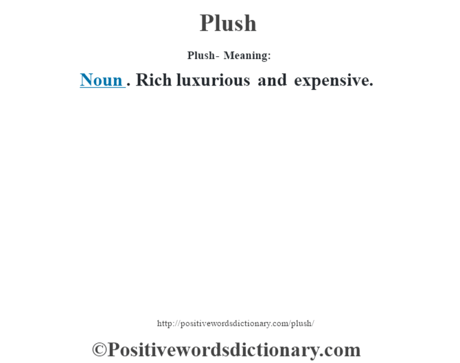 Plush- Meaning:Noun. Rich luxurious and expensive.