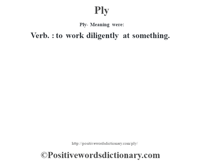 Ply- Meaning were: Verb. : to work diligently at something.