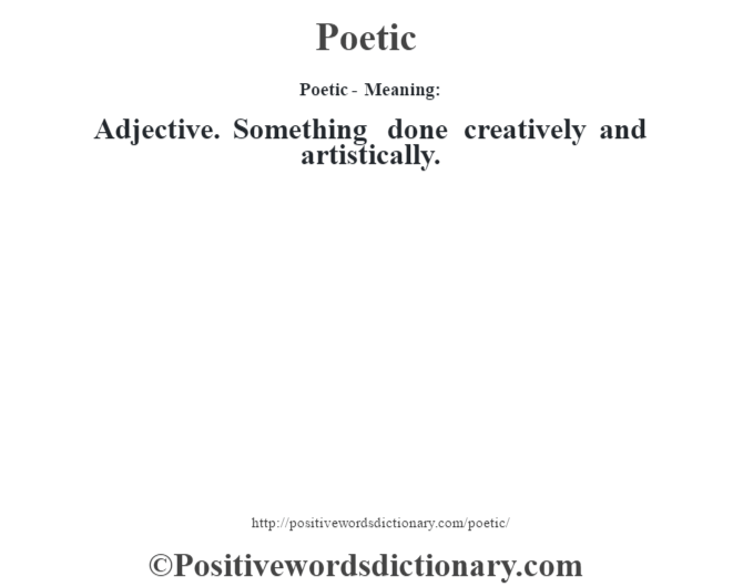Poetic- Meaning: Adjective. Something done creatively and artistically.