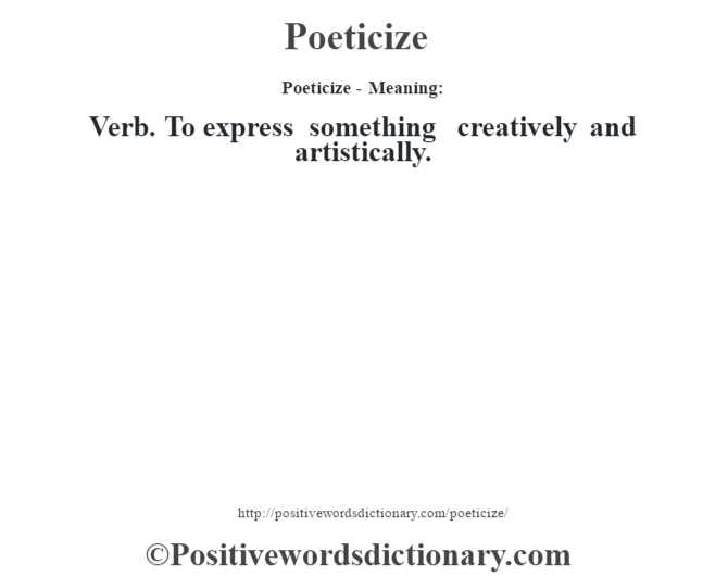 Poeticize- Meaning: Verb. To express something creatively and artistically.
