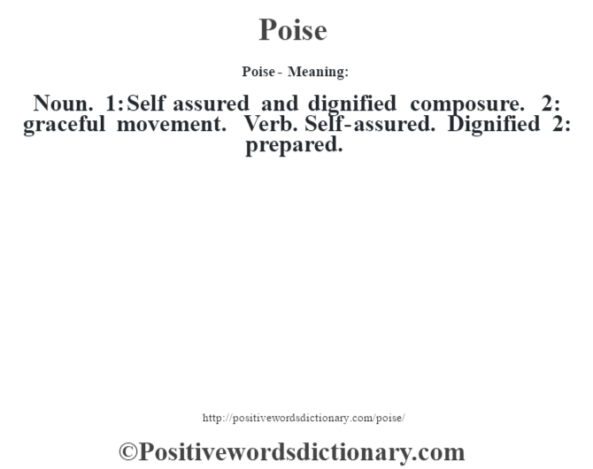 Poise- Meaning: Noun. 1: Self assured and dignified composure. 2: graceful movement. Verb. Self-assured.  Dignified 2: prepared.