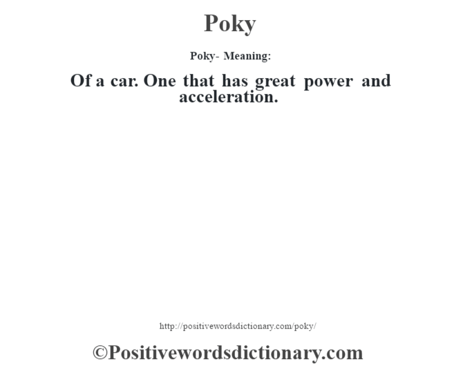 Poky- Meaning: Of a car. One that has great power and acceleration.