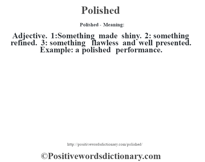 Polished- Meaning: Adjective. 1:Something made shiny. 2: something refined. 3: something flawless and well presented. Example: a polished performance.