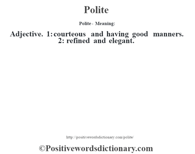Polite- Meaning: Adjective. 1: courteous and having good manners. 2: refined and elegant.