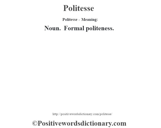 Politesse- Meaning: Noun. Formal politeness.