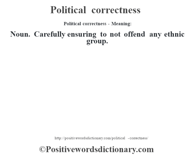 Political correctness- Meaning: Noun. Carefully ensuring to not offend any ethnic group.