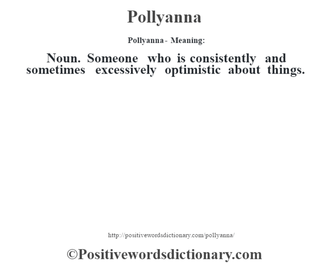 Pollyanna- Meaning: Noun. Someone who is consistently and sometimes excessively optimistic about things.