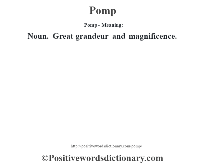 Pomp- Meaning: Noun. Great grandeur and magnificence.