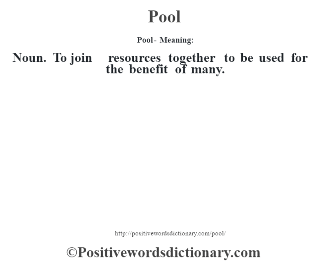 Pool- Meaning: Noun. To join resources together to be used for the benefit of many.