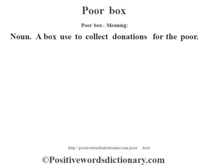 Poor box- Meaning: Noun. A box use to collect donations for the poor.