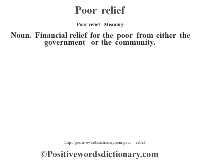 Poor relief- Meaning: Noun. Financial relief for the poor from either the government or the community.