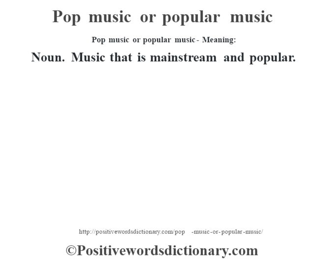 Pop music or popular music- Meaning: Noun. Music  that is mainstream and popular.