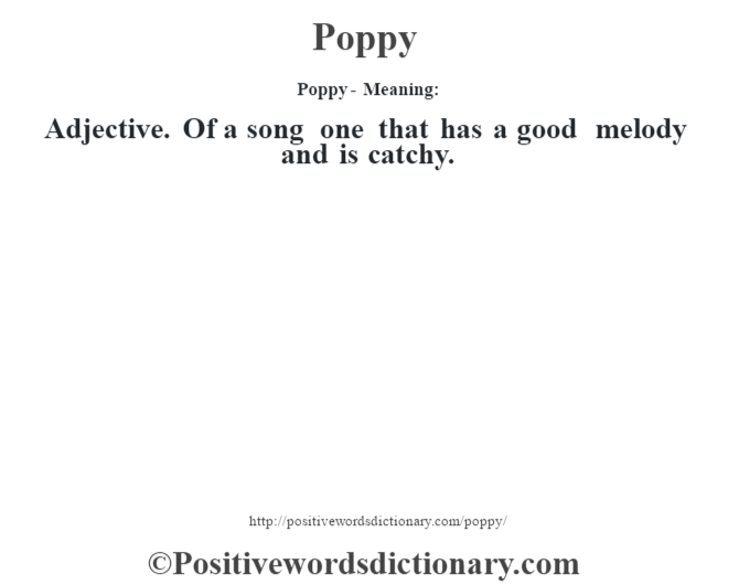 Poppy- Meaning: Adjective. Of a song one that has a good melody and is catchy.