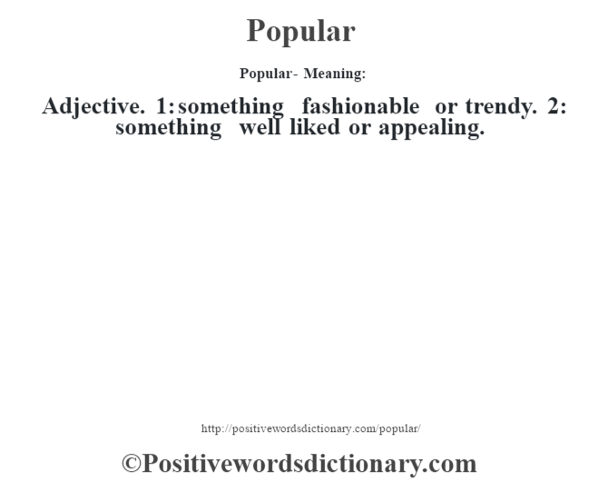 Popular- Meaning: Adjective. 1: something fashionable or trendy. 2: something well liked or appealing.