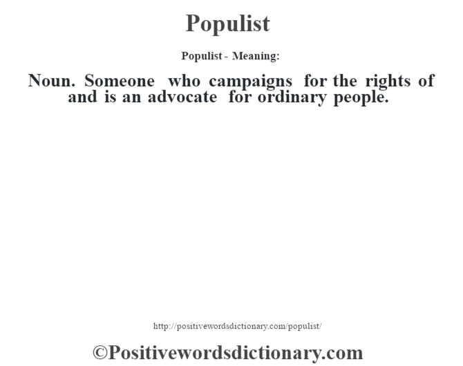 Populist- Meaning:Noun. Someone who campaigns for the rights of and is an advocate for ordinary people.