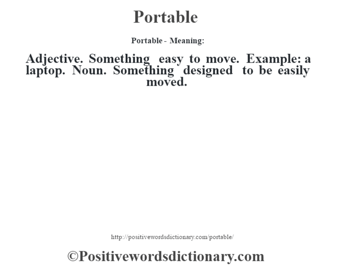 Portable- Meaning: Adjective. Something easy to move. Example: a laptop. Noun. Something designed to be easily moved.