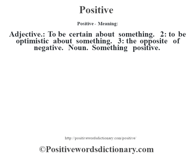 Positive- Meaning: Adjective.: To be certain about something. 2: to be optimistic about something. 3: the opposite of negative. Noun. Something positive.