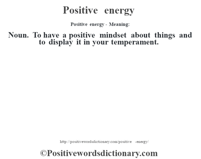 Positive energy- Meaning: Noun. To have a positive mindset about things and to display it in your temperament.