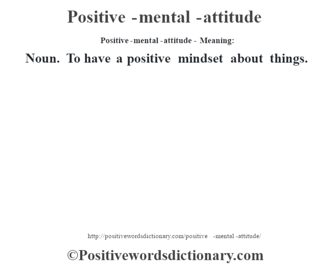 Positive-mental-attitude- Meaning: Noun. To have a positive mindset about things.