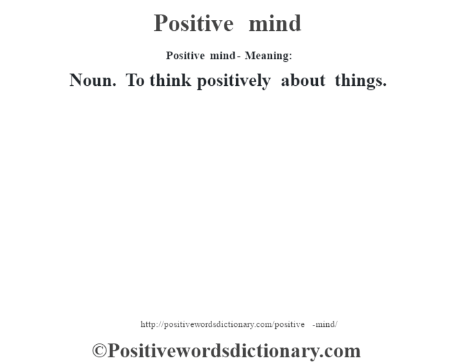 Positive mind- Meaning: Noun. To think positively about things.