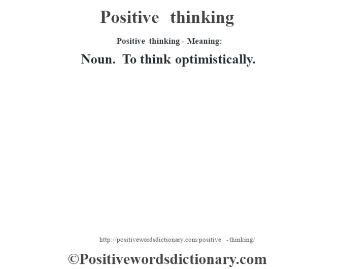 Positive thinking- Meaning: Noun. To think optimistically.