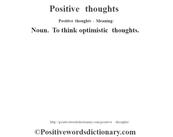 Positive thoughts- Meaning: Noun. To think optimistic thoughts.