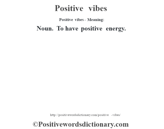 Positive vibes- Meaning: Noun. To have positive energy.