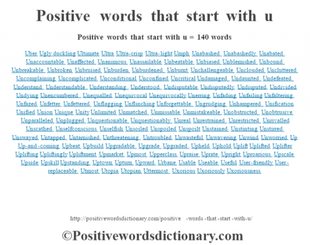 Positive words that start with u = 140 words Uber Ugly duckling Ultimate Ultra Ultra-crisp Ultra-light Umph Unabashed Unabashedly Unabated Unaccountable Unaffected Unanimous Unassailable Unbeatable Unbiased Unblemished Unbound Unbreakable Unbroken Unbruised Unburden Unburdened Unburnt Unchallengeable Unclouded Uncluttered Uncomplaining Uncomplicated Unconditional Unconfined Uncritical Undamaged Undaunted Undefeated Understand Understandable Understanding Understood Undisputable Undisputedly Undisputed Undivided Undying Unencumbered Unequalled Unequivocal Unequivocally Unerring Unfading Unfailing Unfaltering Unfazed Unfetter Unfettered Unflagging Unflinching Unforgettable Ungrudging Unhampered Unification Unified Union Unique Unity Unlimited Unmatched Unmissable Unmistakeable Unobstructed Unobtrusive Unparalleled Unplugged Unquestionable Unquestionably Unreal Unrestrained Unrestricted Unrivalled Unscathed Unselfconscious Unselfish Unsoiled Unspoiled Unspoilt Unstained Unstinting Unstirred Unswayed Untapped Untarnished Unthreatening Untroubled Unwasteful Unwavering Unwind Unworried Up Up-and-coming Upbeat Upbuild Upgradable Upgrade Upgraded Upheld Uphold Uplift Uplifted Uplifter Uplifting Upliftingly Upliftment Upmarket Upmost Upperclass Upraise Uprate Upright Uproarious Upscale Upside Upskill Upstanding Uptown Upturn Upward Urbane Usable Useable Useful User-friendly User-replaceable Utmost Utopia Utopian Uttermost Uxorious Uxoriously Uxoriousness