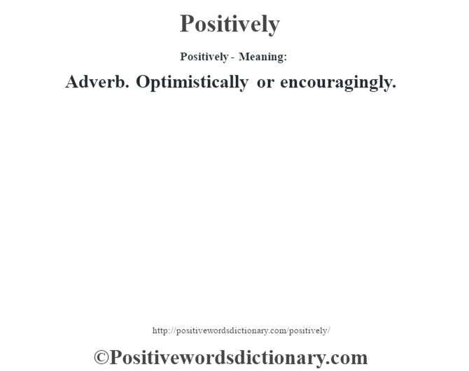 Positively- Meaning: Adverb. Optimistically or encouragingly.