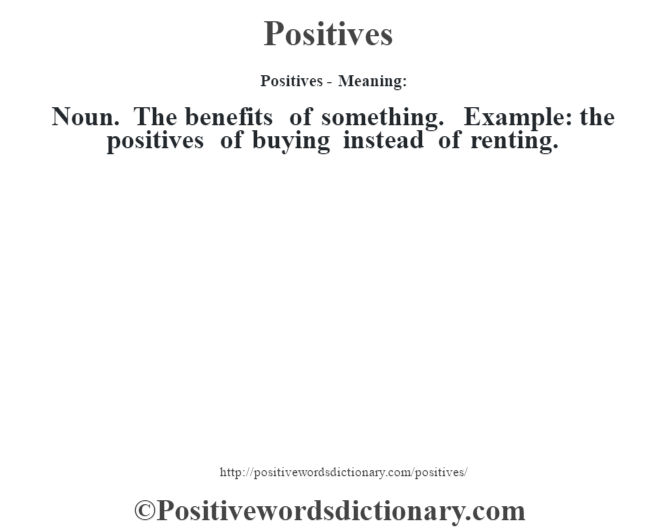 Positives- Meaning: Noun. The benefits of something. Example: the positives of buying instead of renting.