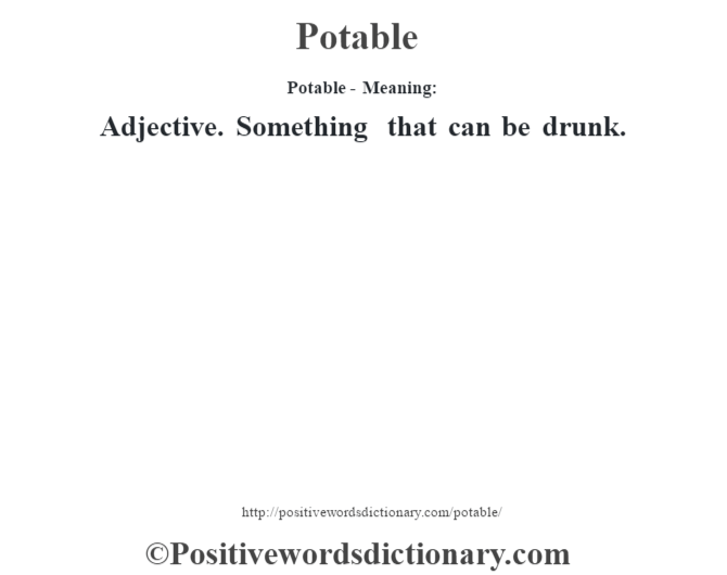 Potable- Meaning: Adjective. Something that can be drunk.