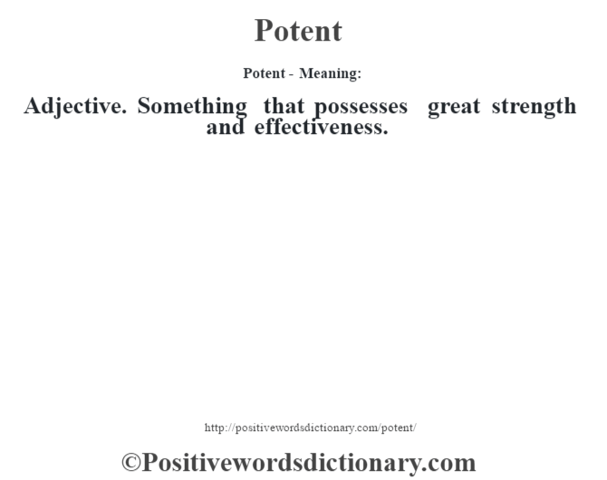 Potent- Meaning: Adjective. Something that possesses great strength and effectiveness.