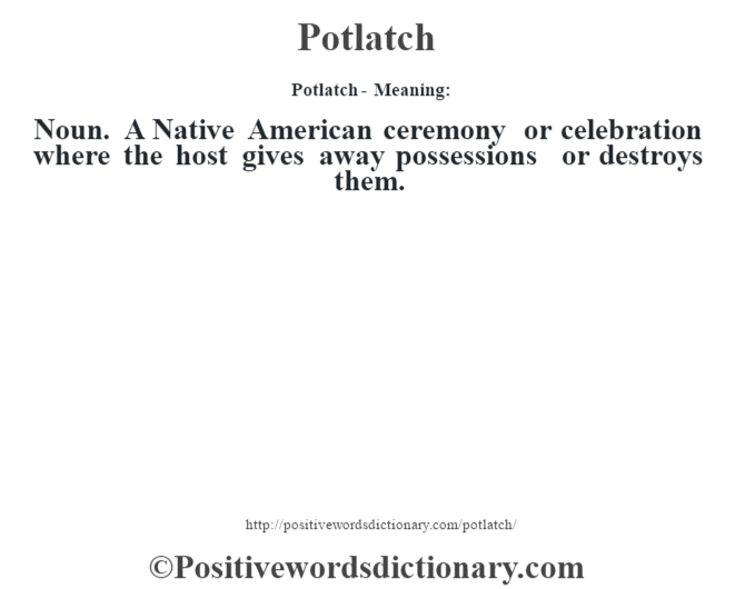 Potlatch- Meaning: Noun. A Native American ceremony or celebration where the host gives away possessions or destroys them.
