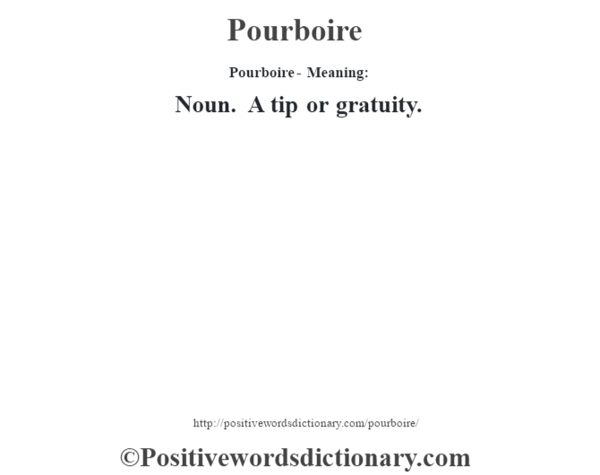 Pourboire- Meaning: Noun. A tip or gratuity.