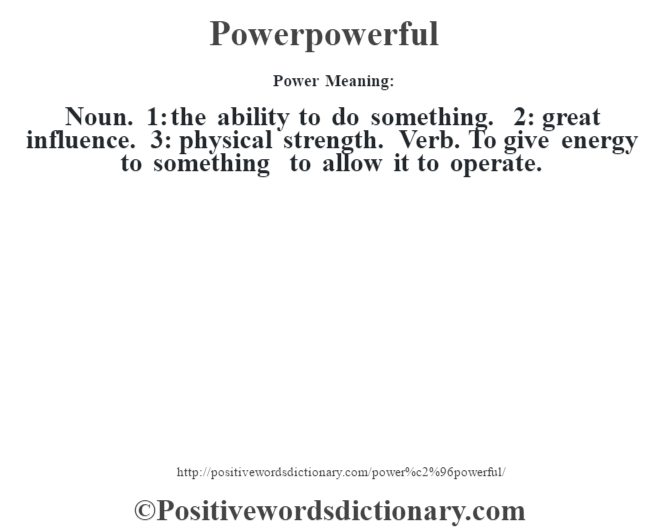 Power– Meaning: Noun. 1: the ability to do something. 2: great influence. 3: physical strength. Verb. To give energy to something to allow it to operate.