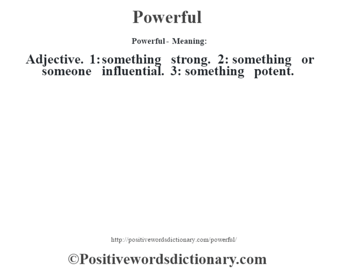 Powerful- Meaning: Adjective. 1: something strong. 2: something or someone influential. 3: something potent.